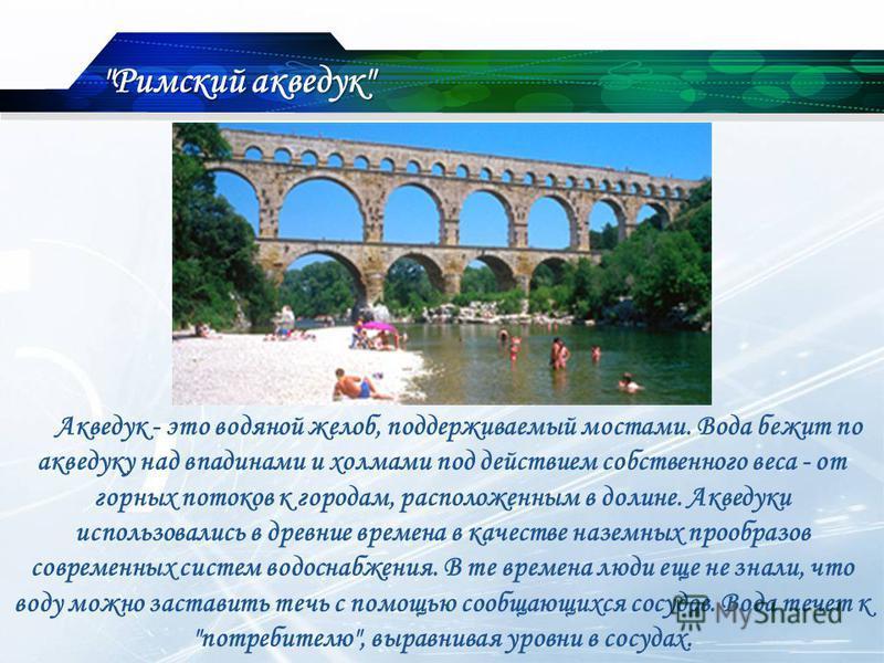 Акведук - это водяной желоб, поддерживаемый мостами. Вода бежит по акведуку над впадинами и холмами под действием собственного веса - от горных потоков к городам, расположенным в долине. Акведуки использовались в древние времена в качестве наземных п