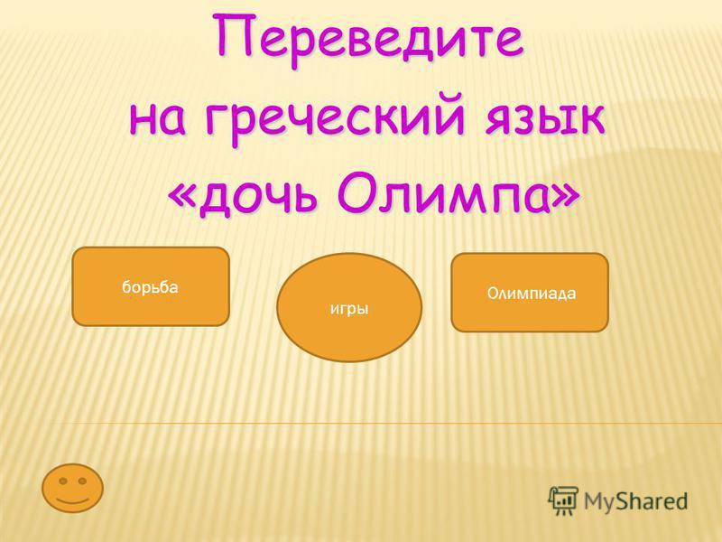 Переведите на греческий язык «дочь Олимпа» «дочь Олимпа» борьба Олимпиада игры