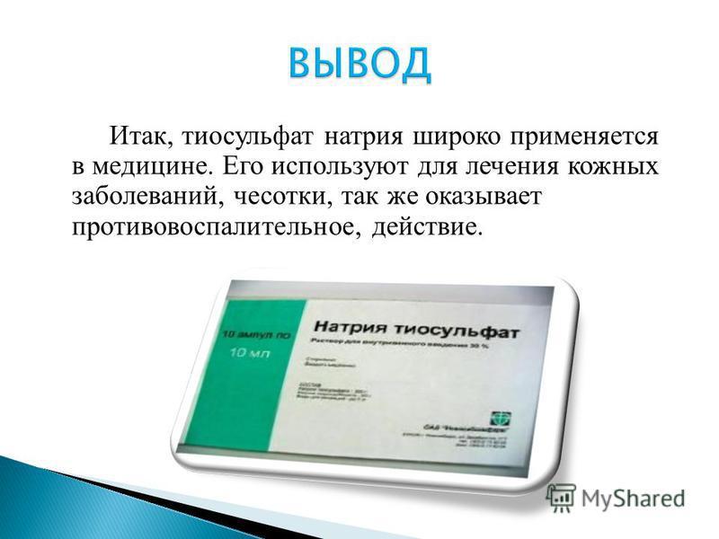 Итак, тиосульфат натрия широко применяется в медицине. Его используют для лечения кожных заболеваний, чесотки, так же оказывает противовоспалительное, действие.