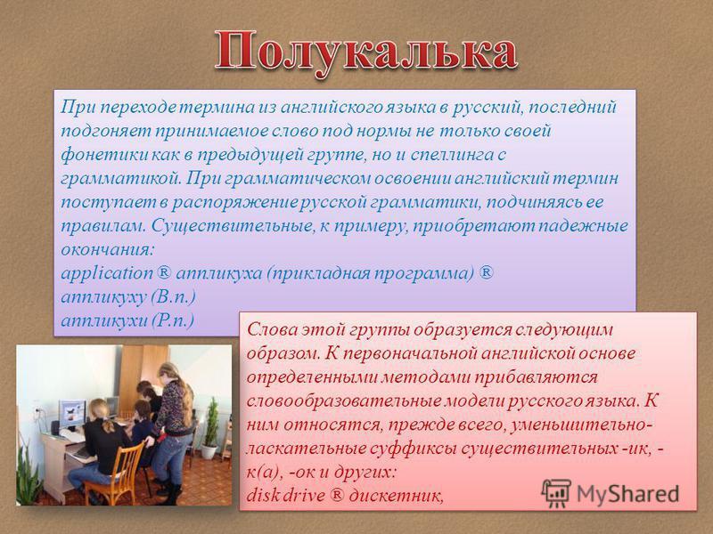 При переходе термина из английского языка в русский, последний подгоняет принимаемое слово под нормы не только своей фонетики как в предыдущей группе, но и спеллинга с грамматикой. При грамматическом освоении английский термин поступает в распоряжени