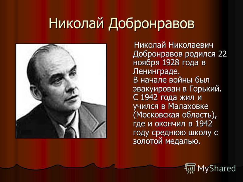Николай Добронравов Николай Николаевич Добронравов родился 22 ноября 1928 года в Ленинграде. В начале войны был эвакуирован в Горький. С 1942 года жил и учился в Малаховке (Московская область), где и окончил в 1942 году среднюю школу с золотой медаль