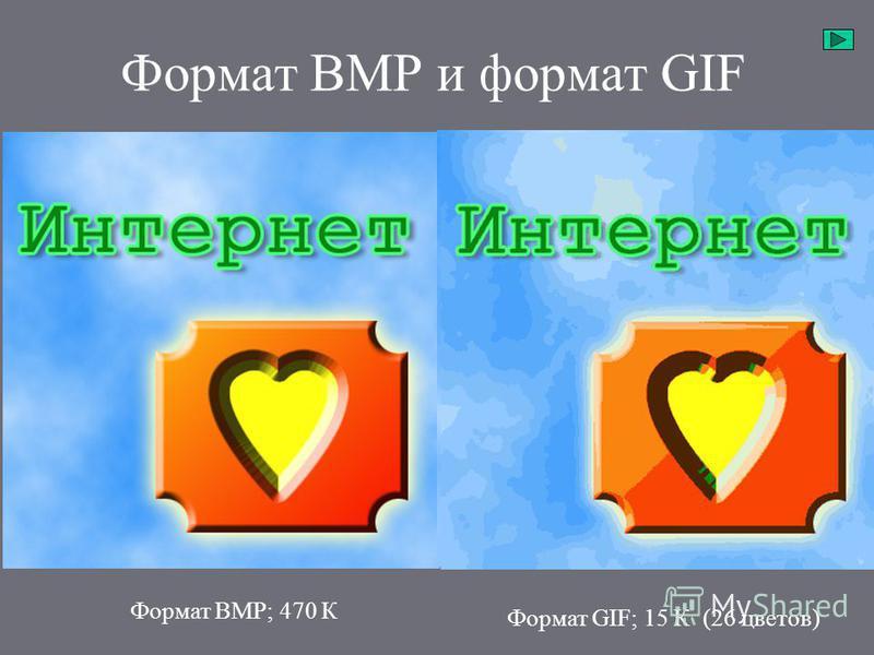 Формат BMP и формат GIF Формат BMP; 470 К Формат GIF; 43 К (256 цветов) Формат GIF; 15 К (26 цветов)