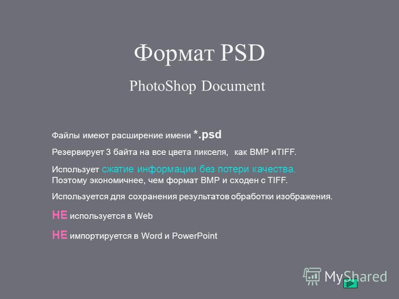 Формат PSD PhotoShop Document Файлы имеют расширение имени *.psd Резервирует 3 байта на все цвета пикселя, как BMP иTIFF. Использует сжатие информации без потери качества. Поэтому экономичнее, чем формат BMP и сходен с TIFF. Используется для сохранен