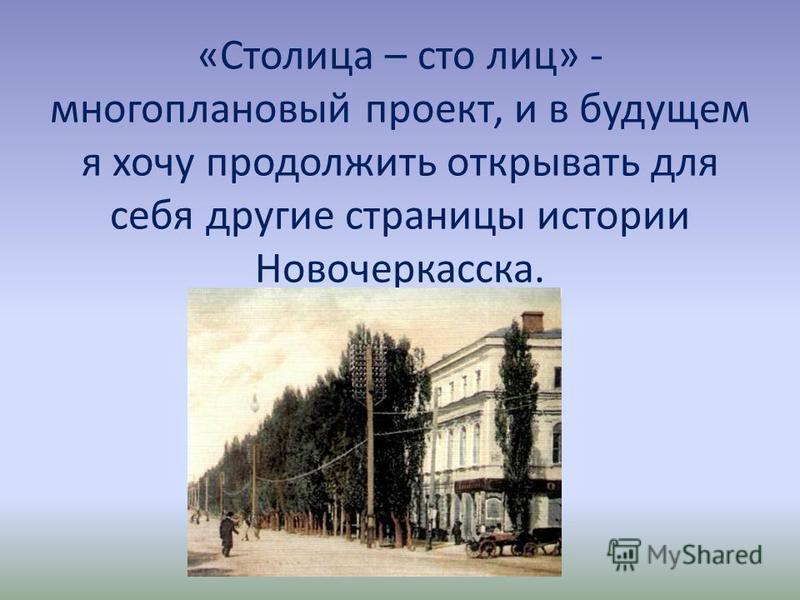 «Столица – сто лиц» - многоплановый проект, и в будущем я хочу продолжить открывать для себя другие страницы истории Новочеркасска.