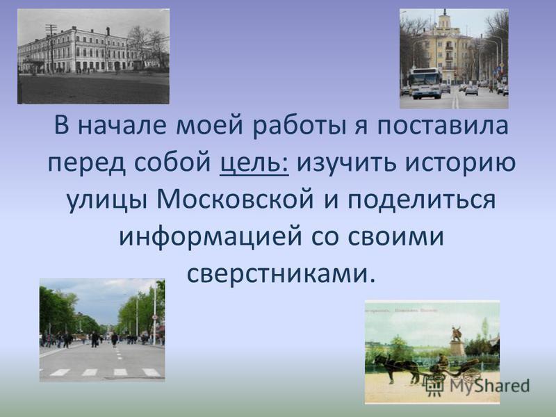В начале моей работы я поставила перед собой цель: изучить историю улицы Московской и поделиться информацией со своими сверстниками.