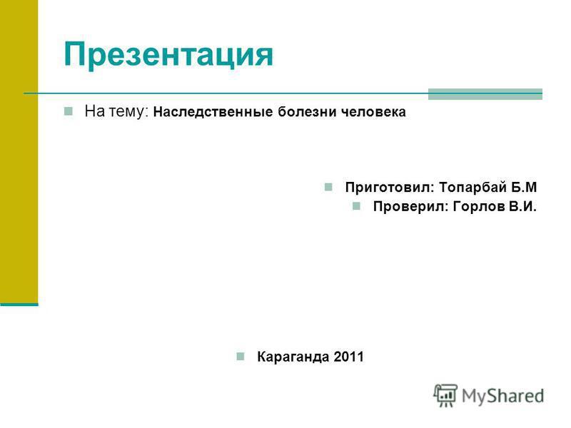 Презентация На тему: Наследственные болезни человека Приготовил: Топарбай Б.М Проверил: Горлов В.И. Караганда 2011