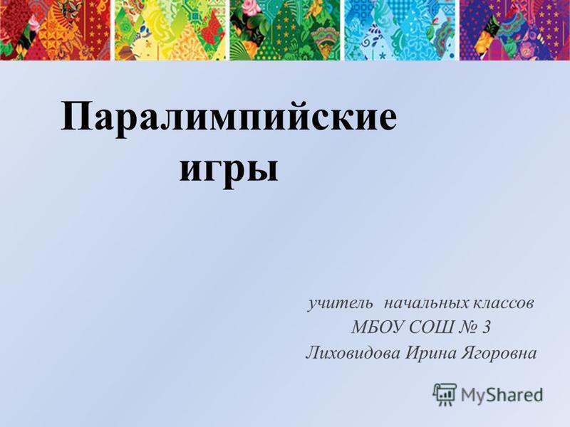 Паралимпийские игры учитель начальных классов МБОУ СОШ 3 Лиховидова Ирина Ягоровна