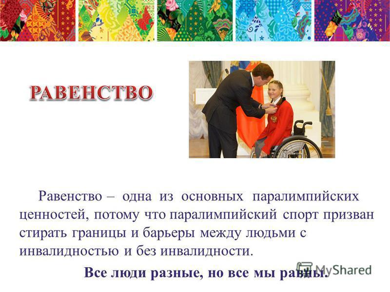 Равенство – одна из основных параолимпийских ценностей, потому что параолимпийский спорт призван стирать границы и барьеры между людьми с инвалидностью и без инвалидности. Все люди разные, но все мы равны.