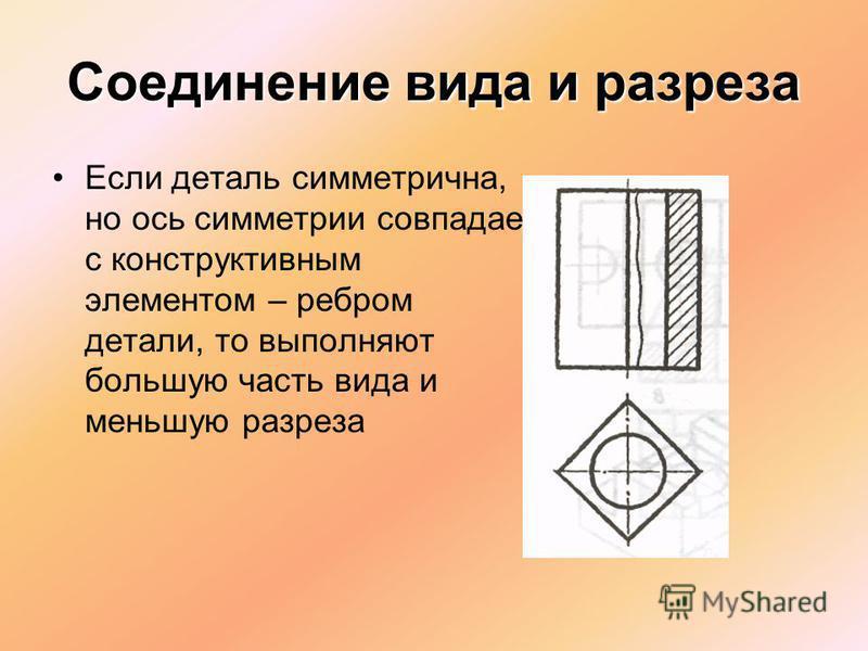 Если деталь симметрична, но ось симметрии совпадает с конструктивным элементом – ребром детали, то выполняют большую часть вида и меньшую разреза