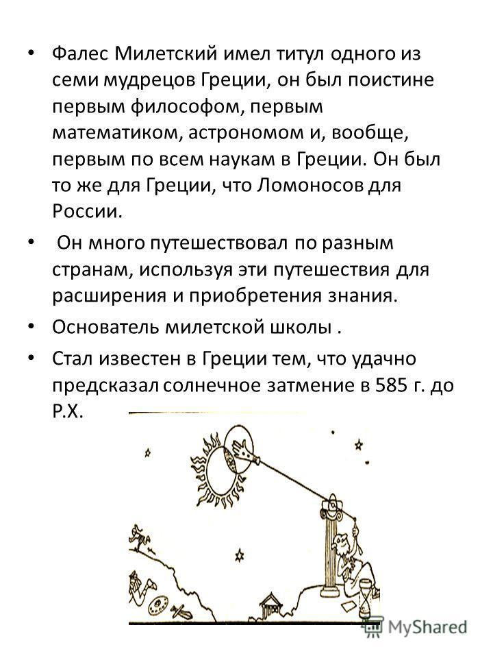 Фалес Милетский имел титул одного из семи мудрецов Греции, он был поистине первым философом, первым математиком, астрономом и, вообще, первым по всем наукам в Греции. Он был то же для Греции, что Ломоносов для России. Он много путешествовал по разным