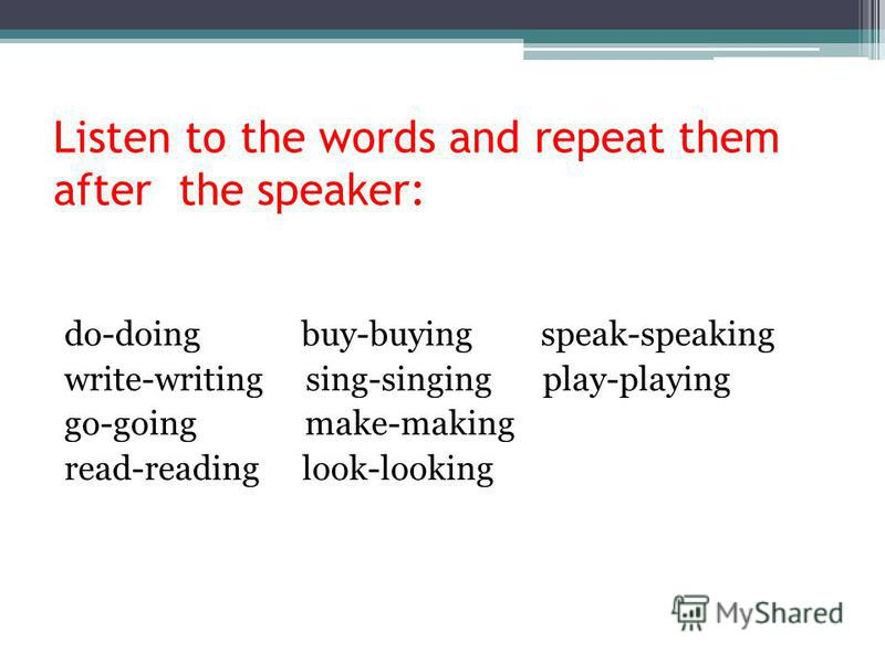 Listen to the words and repeat them after the speaker: do-doing buy-buying speak-speaking write-writing sing-singing play-playing go-going make-making read-reading look-looking
