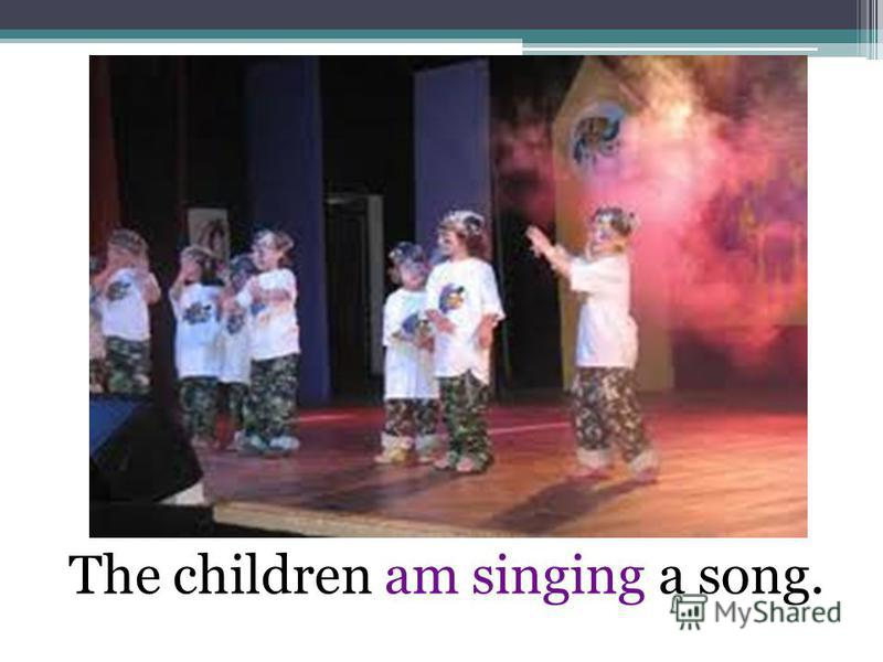 The children am singing a song.