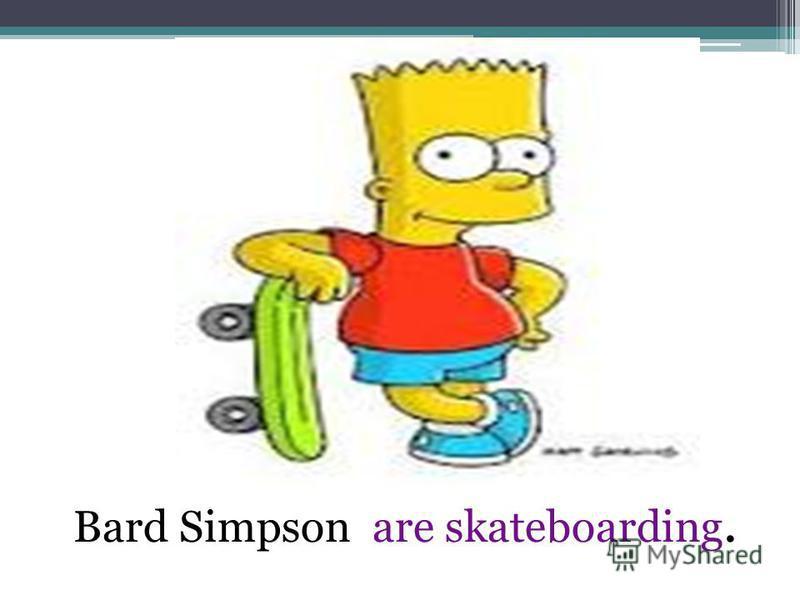 Bard Simpson are skateboarding.