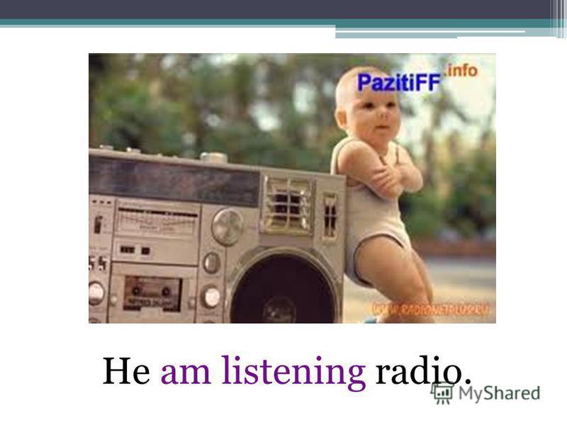 He am listening radio.