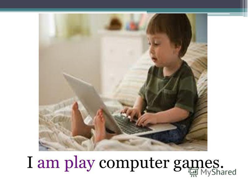I am play computer games.