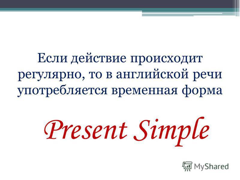Если действие происходит регулярно, то в английской речи употребляется временная форма Present Simple