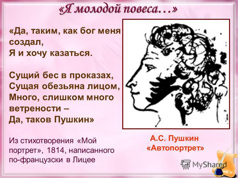 «Да, таким, как бог меня создал, Я и хочу казаться. Сущий бес в проказах, Сущая обезьяна лицом, Много, слишком много ветрености – Да, таков Пушкин» Из стихотворения «Мой портрет», 1814, написанного по-французски в Лицее А.С. Пушкин «Автопортрет»