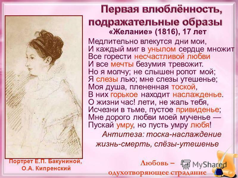 «Желание» (1816), 17 лет Медлительно влекутся дни мои, И каждый миг в унылом сердце множит Все горести несчастливой любви И все мечты безумия тревожит. Но я молчу; не слышен ропот мой; Я слезы лью; мне слезы утешенье; Моя душа, плененная тоской, В ни