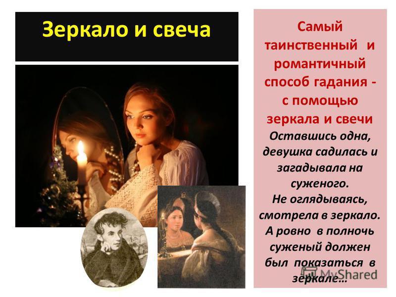 Зеркало и свеча Самый таинственный и романтичный способ гадания - с помощью зеркала и свечи Оставшись одна, девушка садилась и загадывала на суженого. Не оглядываясь, смотрела в зеркало. А ровно в полночь суженый должен был показаться в зеркале…