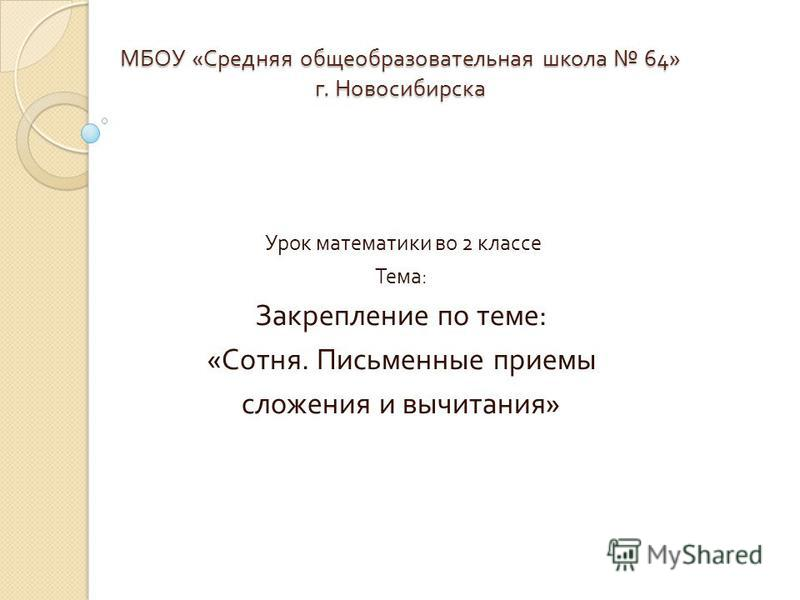 МБОУ « Средняя общеобразовательная школа 64» г. Новосибирска Урок математики во 2 классе Тема : Закрепление по теме : « Сотня. Письменные приемы сложения и вычитания »