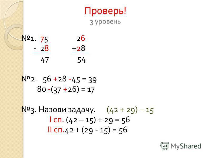 Проверь ! 3 уровень 1. 75 26 - 28 +28 47 54 2. 56 +28 -45 = 39 80 -(37 +26) = 17 3. Назови задачу. (42 + 29) – 15 I сп. (42 – 15) + 29 = 56 II сп.42 + (29 - 15) = 56