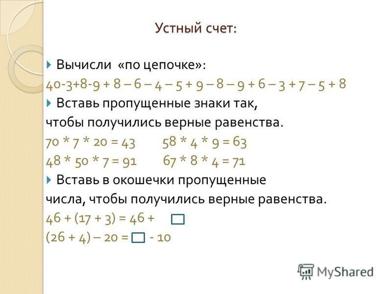 Устный счет : Вычисли « по цепочке »: 40-3+8-9 + 8 – 6 – 4 – 5 + 9 – 8 – 9 + 6 – 3 + 7 – 5 + 8 Вставь пропущенные знаки так, чтобы получились верные равенства. 70 * 7 * 20 = 43 58 * 4 * 9 = 63 48 * 50 * 7 = 91 67 * 8 * 4 = 71 Вставь в окошечки пропущ