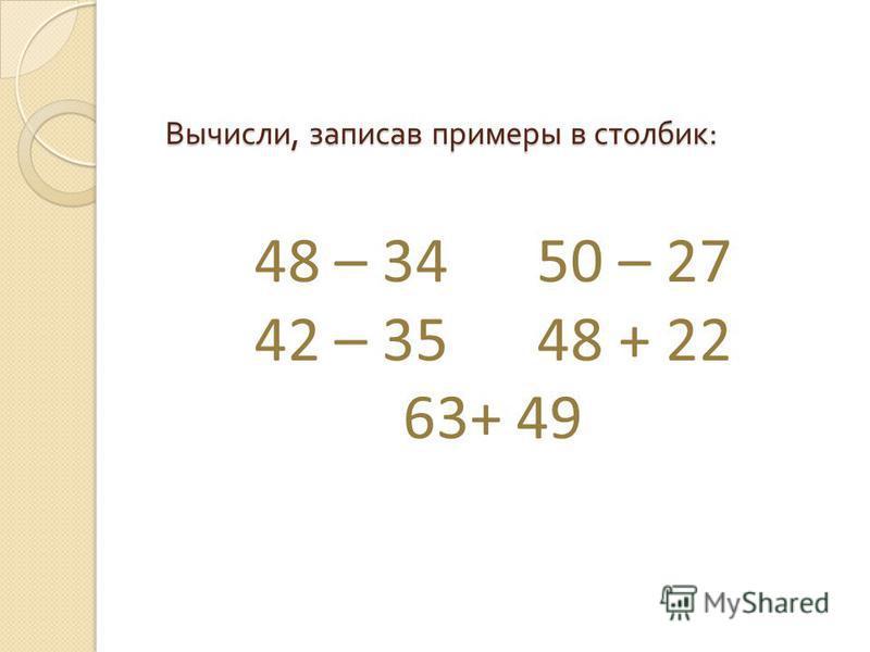 Вычисли, записав примеры в столбик : 48 – 34 50 – 27 42 – 35 48 + 22 63+ 49