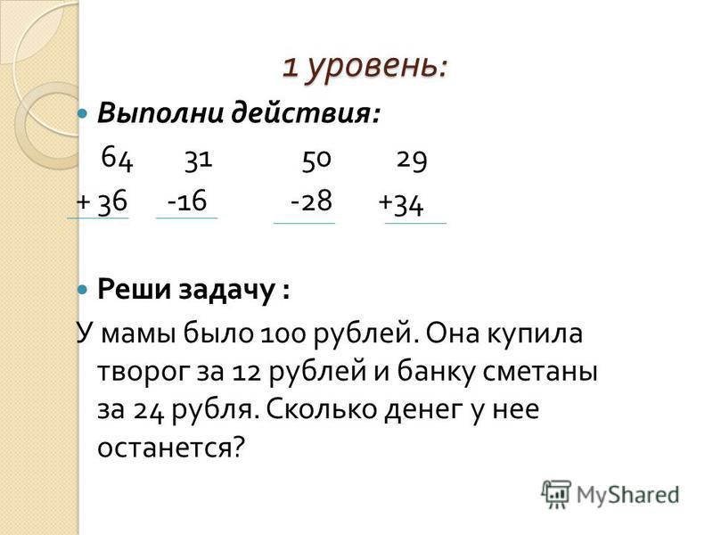 1 уровень : Выполни действия : 64 31 50 29 + 36 -16 -28 +34 Реши задачу : У мамы было 100 рублей. Она купила творог за 12 рублей и банку сметаны за 24 рубля. Сколько денег у нее останется ?