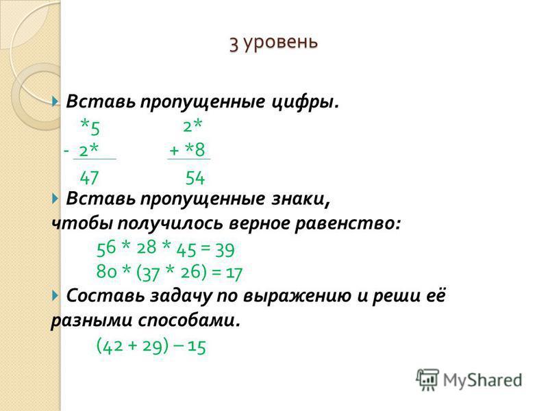 3 уровень Вставь пропущенные цифры. *5 2* - 2* + *8 47 54 Вставь пропущенные знаки, чтобы получилось верное равенство : 56 * 28 * 45 = 39 80 * (37 * 26) = 17 Составь задачу по выражению и реши её разными способами. (42 + 29) – 15