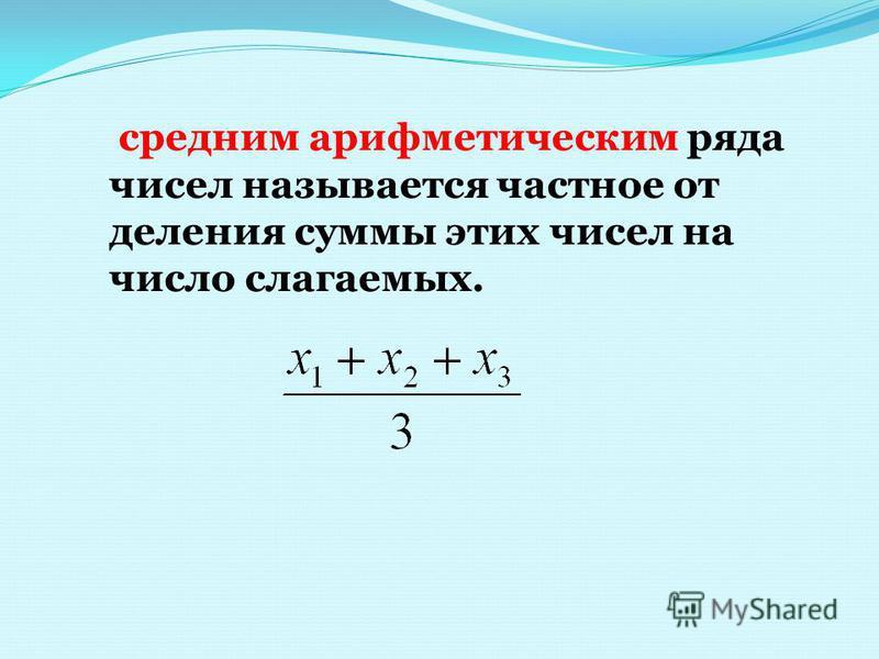 средним арифметическим ряда чисел называется частное от деления суммы этих чисел на число слагаемых.
