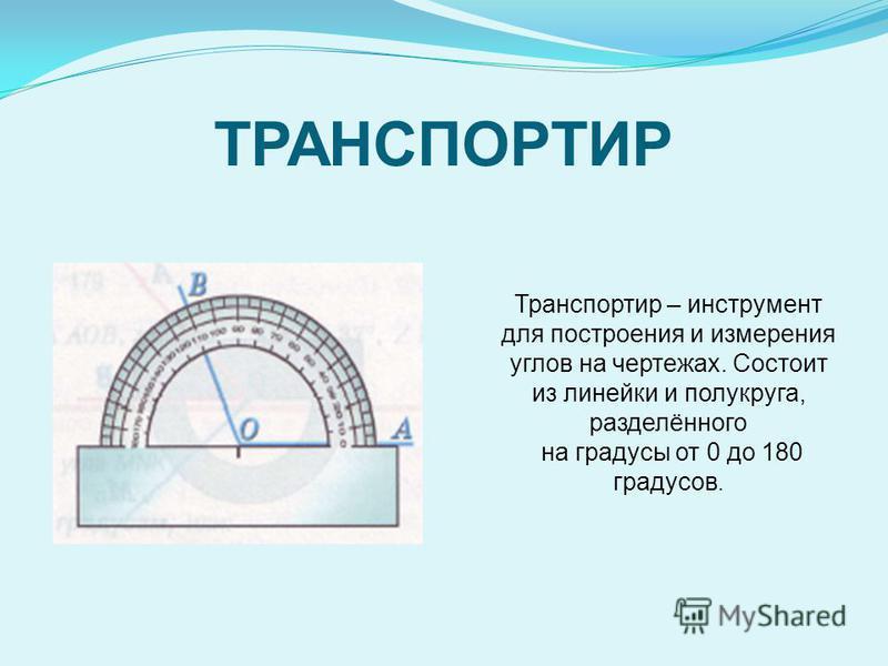ТРАНСПОРТИР Транспортир – инструмент для построения и измерения углов на чертежах. Состоит из линейки и полукруга, разделённого на градусы от 0 до 180 градусов.