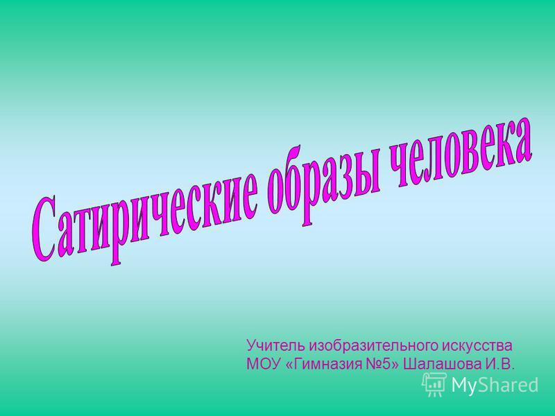 Учитель изобразительного искусства МОУ «Гимназия 5» Шалашова И.В.