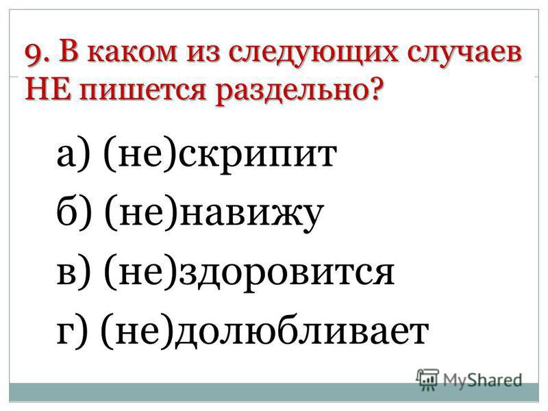 9. В каком из следующих случаев НЕ пишется раздельно? а) (не)скрипит б) (не)навижу в) (не)здоровится г) (не)долюбливает