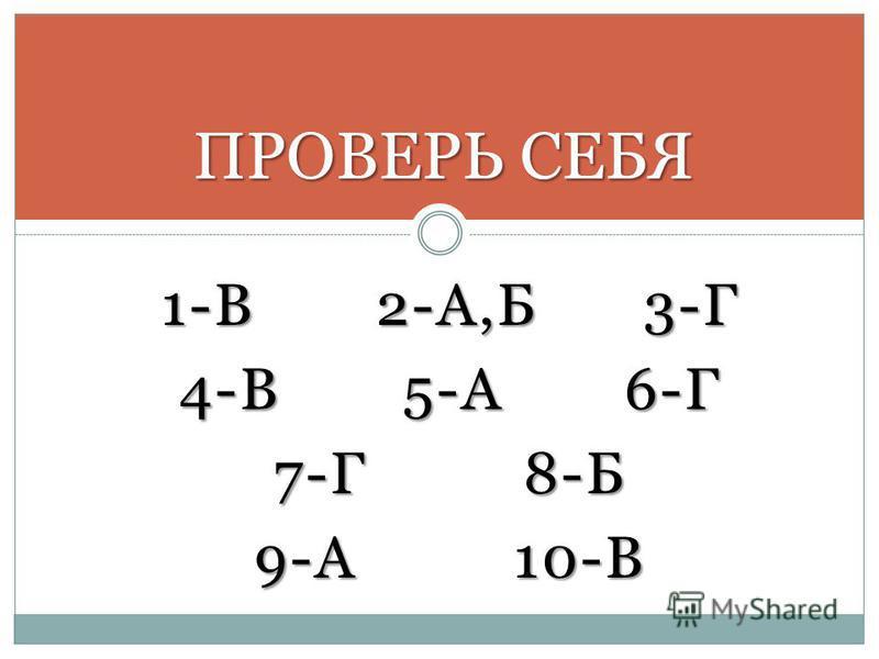 ПРОВЕРЬ СЕБЯ 1-В 2-А,Б 3-Г 4-В 5-А 6-Г 7-Г 8-Б 9-А 10-В