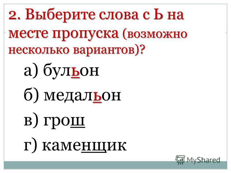 2. Выберите слова с Ь на месте пропуска (возможно несколько вариантов)? ь а) бульон ь б) медальон в) грош г) каменщик