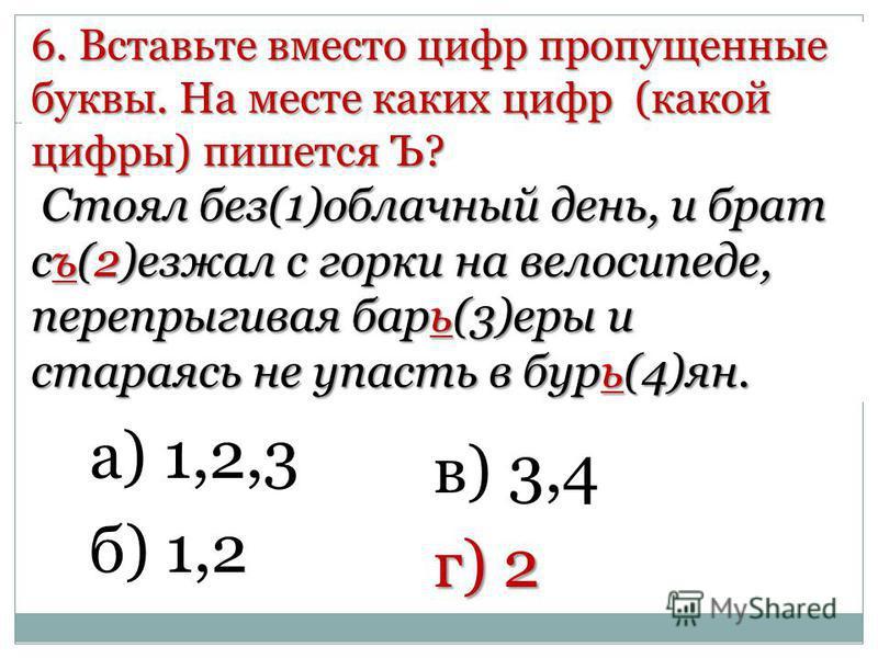 6. Вставьте вместо цифр пропущенные буквы. На месте каких цифр (какой цифры) пишется Ъ? Стоял без(1)облачный день, и брат съ(2)езжал с горки на велосипеде, перепрыгивая барь(3)еры и стараясь не упасть в бурь(4)ян. а) 1,2,3 б) 1,2 в) 3,4 г) 2