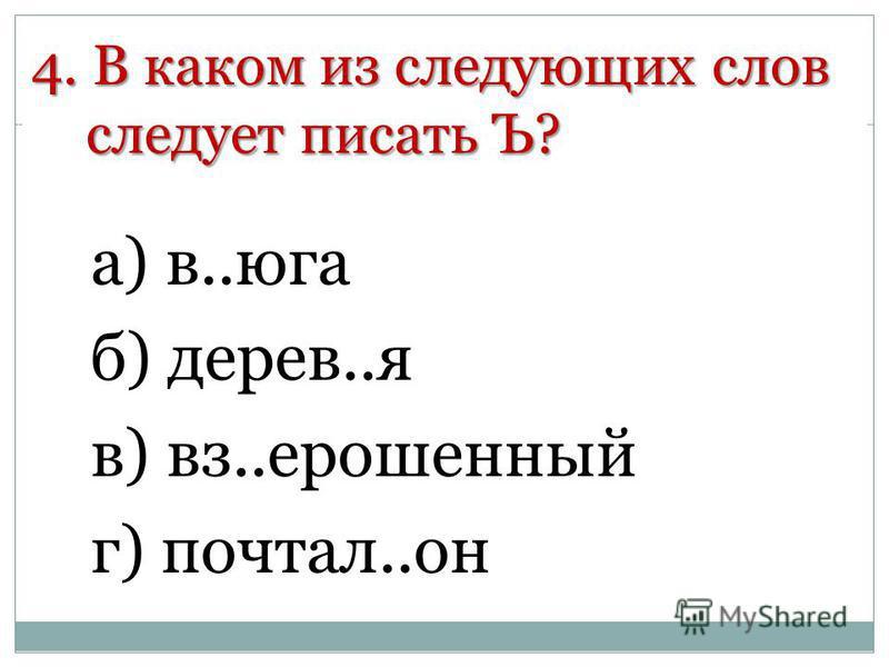 4. В каком из следующих слов следует писать Ъ? а) в..юга б) дерев..я в) вс..ерошенный г) портал..он