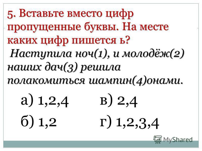 5. Вставьте вместо цифр пропущенные буквы. На месте каких цифр пишется ь? Наступила ночь(1), и молодёж(2) наших дач(3) решила полакомиться шампин(4)онами. а) 1,2,4 б) 1,2 в) 2,4 г) 1,2,3,4