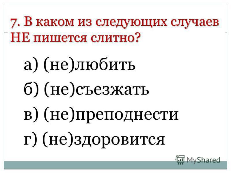 7. В каком из следующих случаев НЕ пишется слитно? а) (не)любить б) (не)съезжать в) (не)преподнести г) (не)здоровится