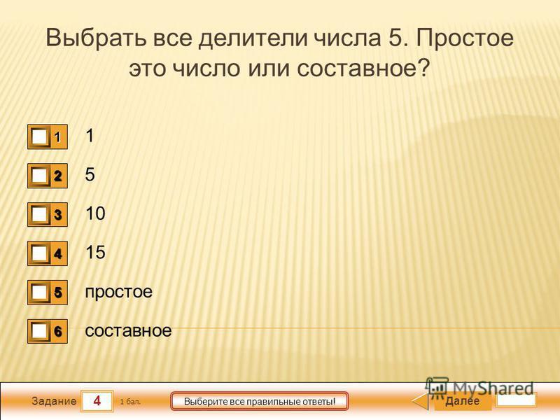 4 Задание Выберите все правильные ответы! Выбрать все делители числа 5. Простое это число или составное? 1 5 10 15 простое составное Далее 1 бал. 1111 0 2222 0 3333 0 4444 0 5555 0 6666 0