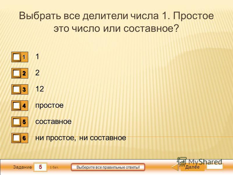5 Задание Выберите все правильные ответы! Выбрать все делители числа 1. Простое это число или составное? 1 2 12 простое составное ни простое, ни составное Далее 1 бал. 1111 0 2222 0 3333 0 4444 0 5555 0 6666 0
