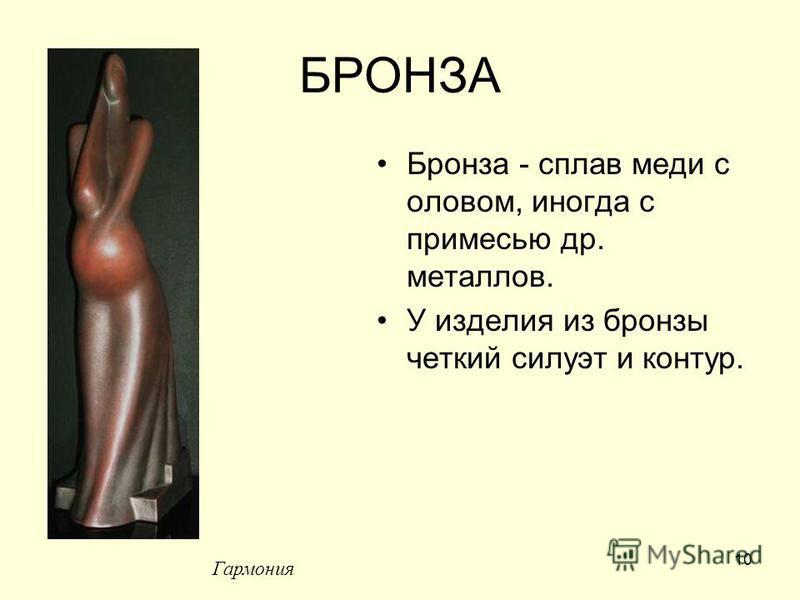 10 БРОНЗА Бронза - сплав меди с оловом, иногда с примесью др. металлов. У изделия из бронзы четкий силуэт и контур. Гармония