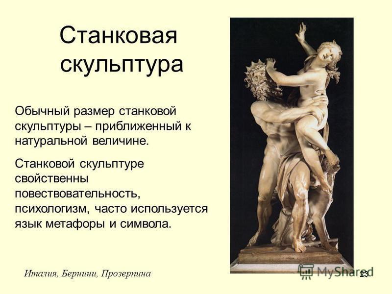 23 Станковая скульптура Италия, Бернини, Прозерпина Обычный размер станковой скульптуры – приближенный к натуральной величине. Станковой скульптуре свойственны повествовательность, психологизм, часто используется язык метафоры и символа.
