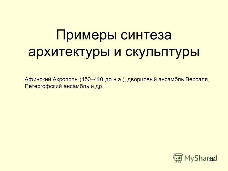 26 Примеры синтеза архитектуры и скульптуры Афинский Акрополь (450–410 до н.э.), дворцовый ансамбль Версаля, Петергофский ансамбль и др.