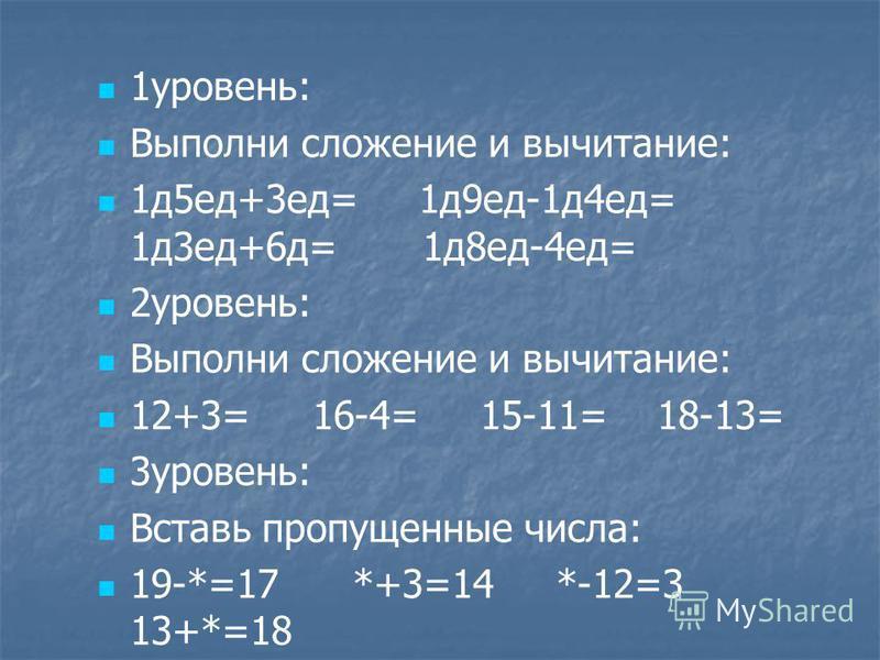 1 уровень: Выполни сложение и вычитание: 1 д 5 ед+3 ед= 1 д 9 ед-1 д 4 ед= 1 д 3 ед+6 д= 1 д 8 ед-4 ед= 2 уровень: Выполни сложение и вычитание: 12+3= 16-4= 15-11= 18-13= 3 уровень: Вставь пропущенные числа: 19-*=17 *+3=14 *-12=3 13+*=18