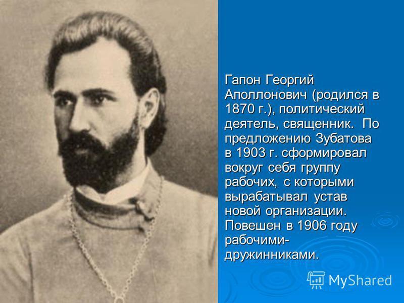 Гапон Георгий Аполлонович (родился в 1870 г.), политический деятель, священник. По предложению Зубатова в 1903 г. сформировал вокруг себя группу рабочих, с которыми вырабатывал устав новой организации. Повешен в 1906 году рабочими- дружинниками. Гапо