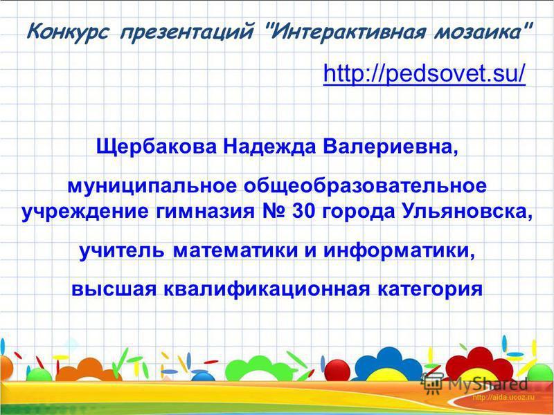 Конкурс презентаций Интерактивная мозаика http://pedsovet.su/ Щербакова Надежда Валериевна, муниципальное общеобразовательное учреждение гимназия 30 города Ульяновска, учитель математики и информатики, высшая квалификационная категория