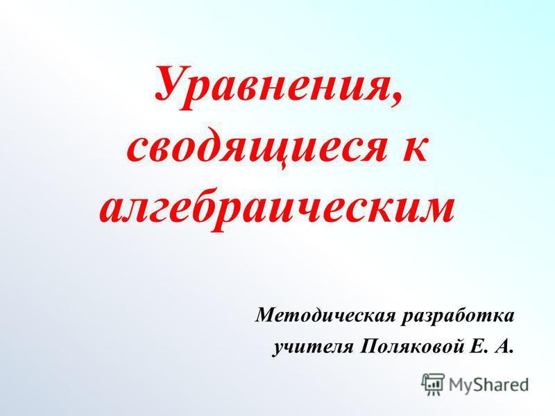 Уравнения, сводящиеся к алгебраическим Методическая разработка учителя Поляковой Е. А.