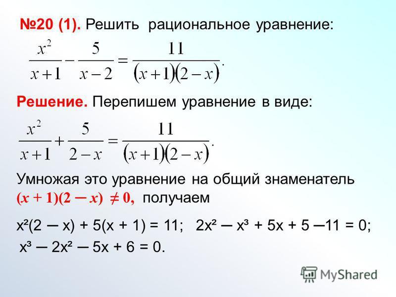 20 (1). Решить рациональное уравнение: Решение. Перепишем уравнение в виде: Умножая это уравнение на общий знаменатель (х + 1)(2 х) 0, получаем х²(2 х) + 5(х + 1) = 11;2 х² х³ + 5 х + 5 11 = 0; х³ 2 х² 5 х + 6 = 0.
