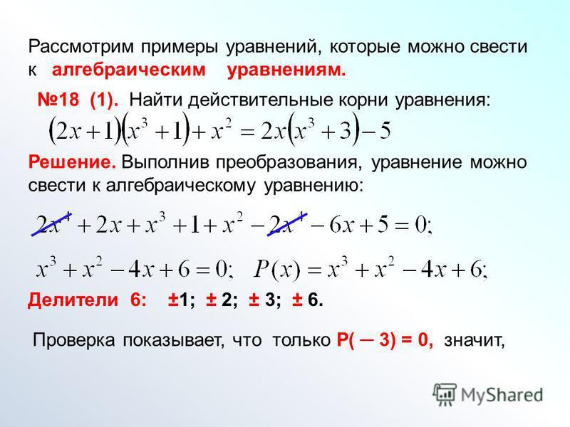 Рассмотрим примеры уравнений, которые можно свести к алгебраическим уравнениям. 18 (1). Найти действительные корни уравнения: Решение. Выполнив преобразования, уравнение можно свести к алгебраическому уравнению: Делители 6: ±1; ± 2; ± 3; ± 6. Проверк